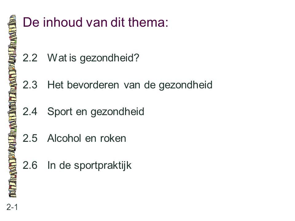 De inhoud van dit thema: 2-1 2.2Wat is gezondheid? 2.3Het bevorderen van de gezondheid 2.4Sport en gezondheid 2.5Alcohol en roken 2.6In de sportprakti