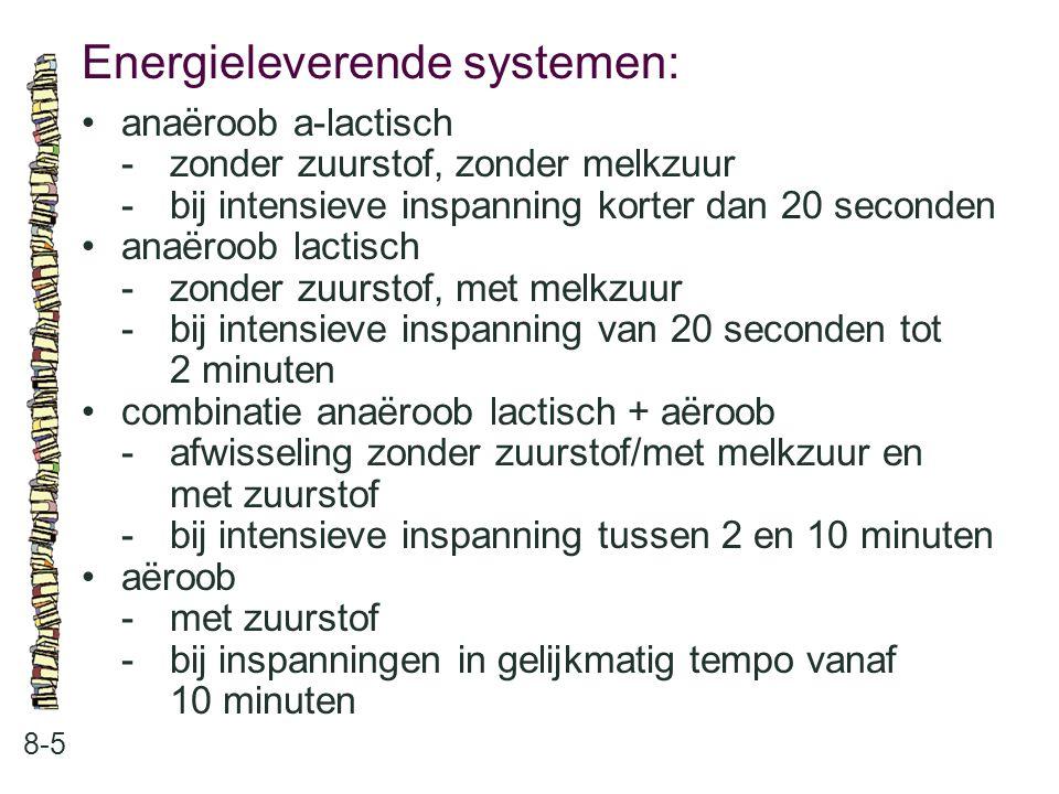 Energieleverende systemen: 8-5 anaëroob a-lactisch -zonder zuurstof, zonder melkzuur -bij intensieve inspanning korter dan 20 seconden anaëroob lactis