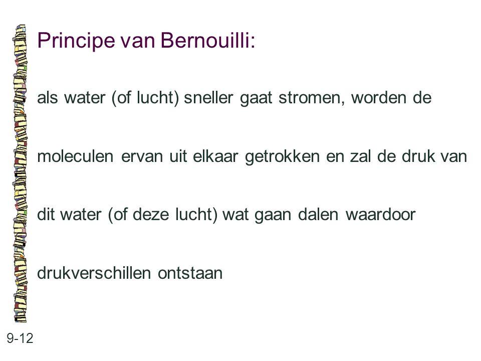 Principe van Bernouilli: 9-12 als water (of lucht) sneller gaat stromen, worden de moleculen ervan uit elkaar getrokken en zal de druk van dit water (