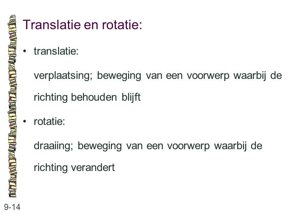 Translatie en rotatie: 9-14 translatie: verplaatsing; beweging van een voorwerp waarbij de richting behouden blijft rotatie: draaiing; beweging van ee