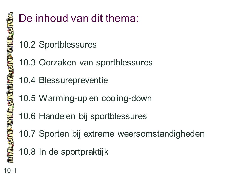 De inhoud van dit thema: 10-1 10.2 Sportblessures 10.3 Oorzaken van sportblessures 10.4 Blessurepreventie 10.5 Warming-up en cooling-down 10.6 Handele