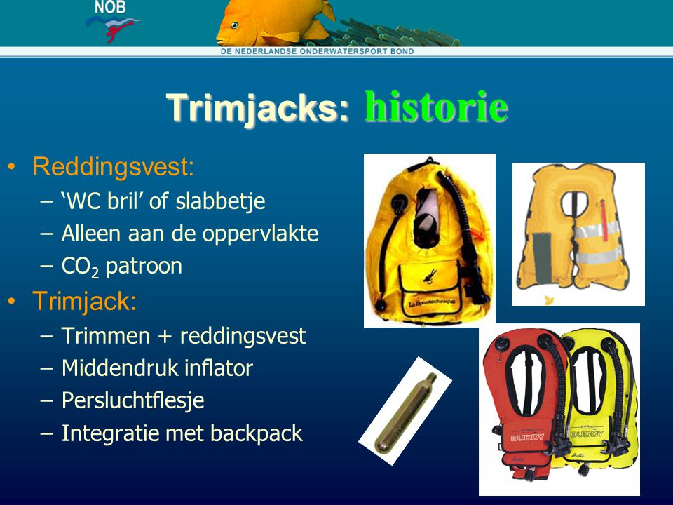 Trimjacks: historie Reddingsvest: –'WC bril' of slabbetje –Alleen aan de oppervlakte –CO 2 patroon Trimjack: –Trimmen + reddingsvest –Middendruk infla