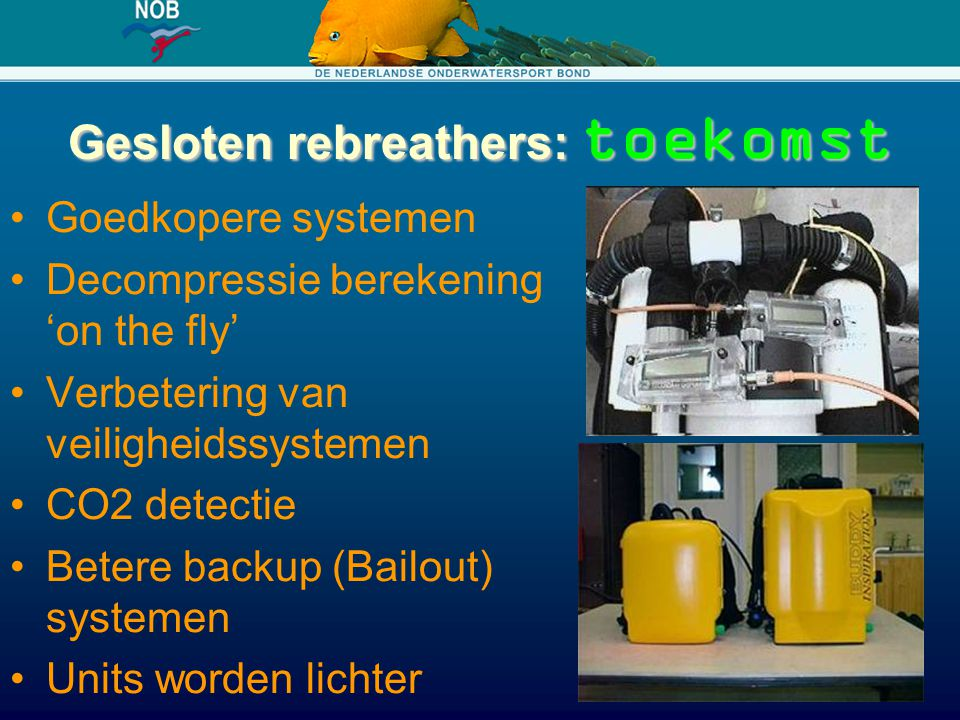 Gesloten rebreathers: toekomst Goedkopere systemen Decompressie berekening 'on the fly' Verbetering van veiligheidssystemen CO2 detectie Betere backup