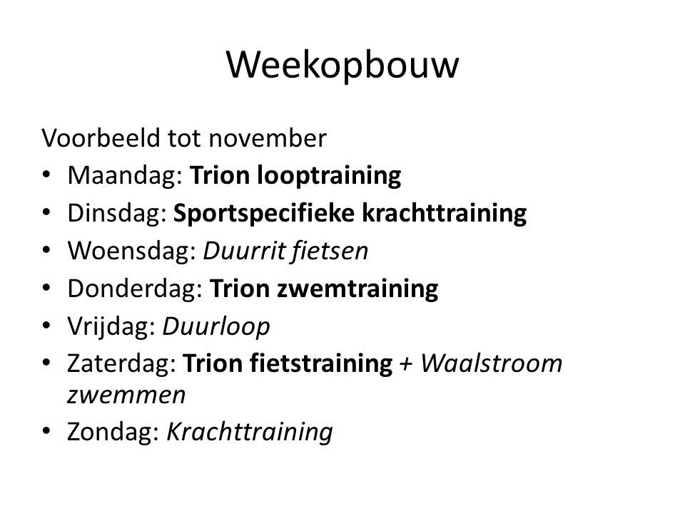 Weekopbouw Voorbeeld tot november Maandag: Trion looptraining Dinsdag: Sportspecifieke krachttraining Woensdag: Duurrit fietsen Donderdag: Trion zwemt