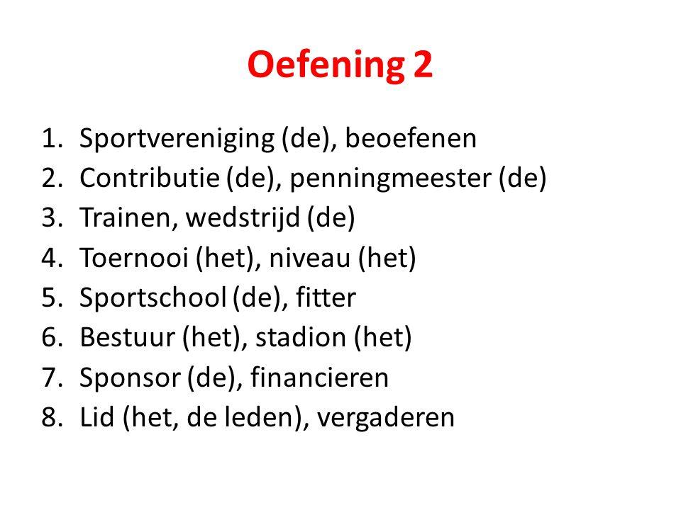 Oefening 2 1.Sportvereniging (de), beoefenen 2.Contributie (de), penningmeester (de) 3.Trainen, wedstrijd (de) 4.Toernooi (het), niveau (het) 5.Sports