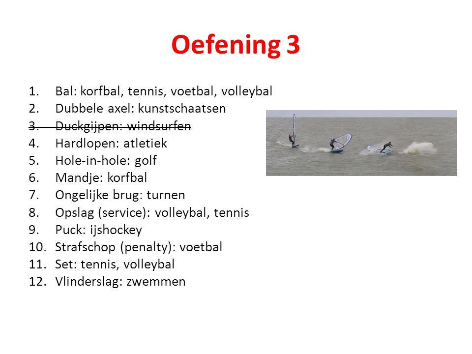 Oefening 3 1.Bal: korfbal, tennis, voetbal, volleybal 2.Dubbele axel: kunstschaatsen 3.Duckgijpen: windsurfen 4.Hardlopen: atletiek 5.Hole-in-hole: go