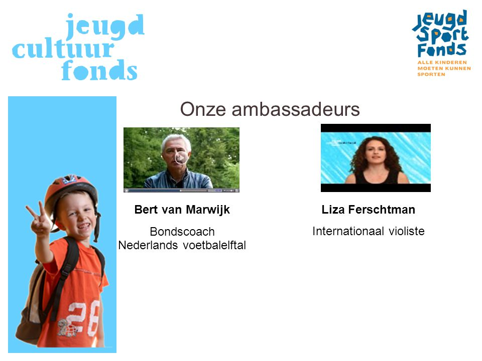 Onze ambassadeurs Liza Ferschtman Internationaal violiste Bert van Marwijk Bondscoach Nederlands voetbalelftal