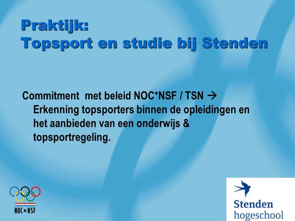 Praktijk: Topsport en studie bij Stenden Commitment met beleid NOC*NSF / TSN  Erkenning topsporters binnen de opleidingen en het aanbieden van een on