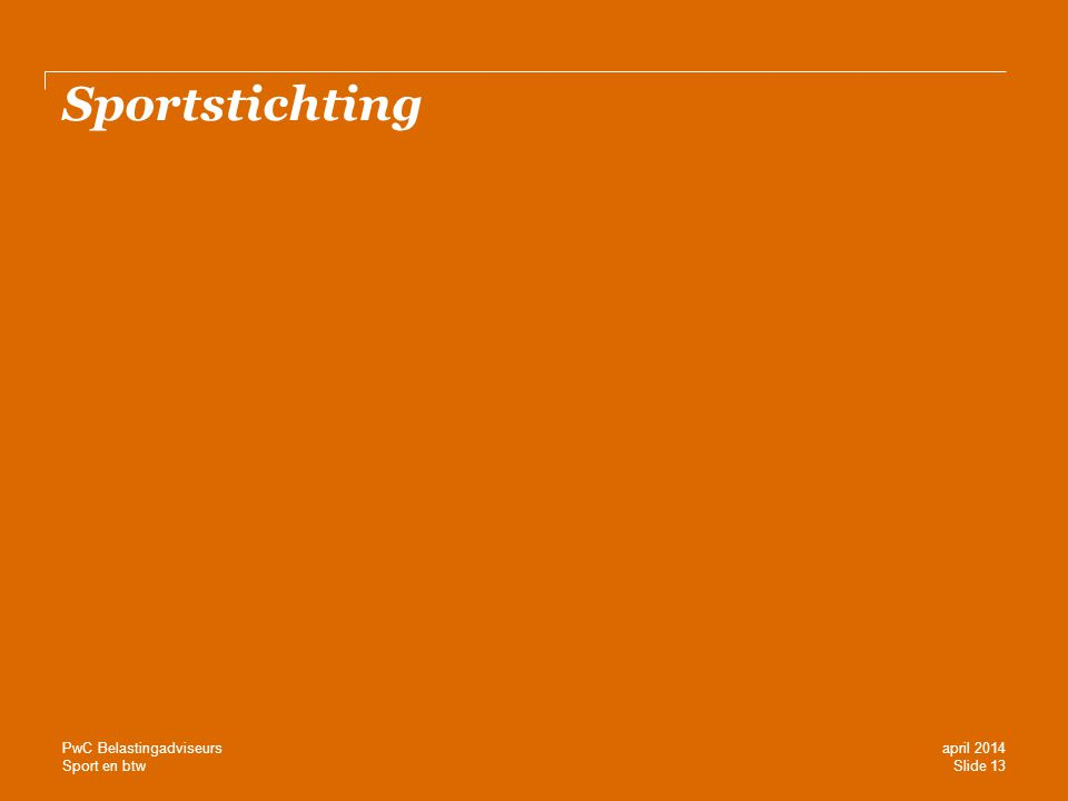 Sport en btw Sportstichting Slide 13 april 2014 PwC Belastingadviseurs
