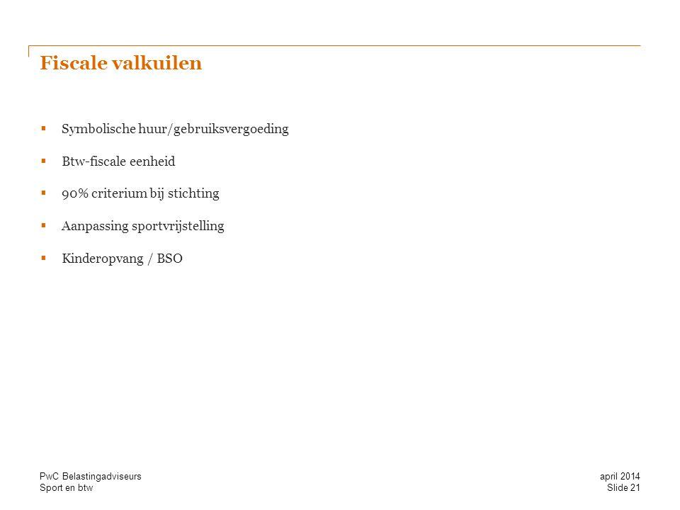 Sport en btw Fiscale valkuilen  Symbolische huur/gebruiksvergoeding  Btw-fiscale eenheid  90% criterium bij stichting  Aanpassing sportvrijstelling  Kinderopvang / BSO Slide 21 april 2014 PwC Belastingadviseurs