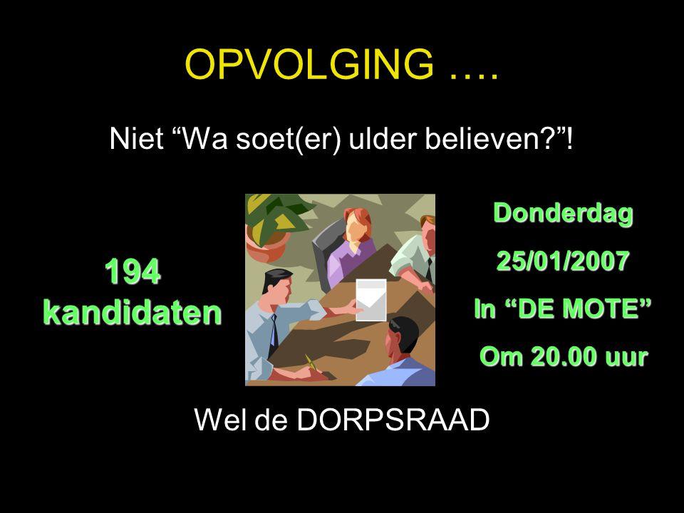 """OPVOLGING …. Niet """"Wa soet(er) ulder believen?""""! Wel de DORPSRAAD 194 kandidaten Donderdag 25/01/2007 In """"DE MOTE"""" Om 20.00 uur"""