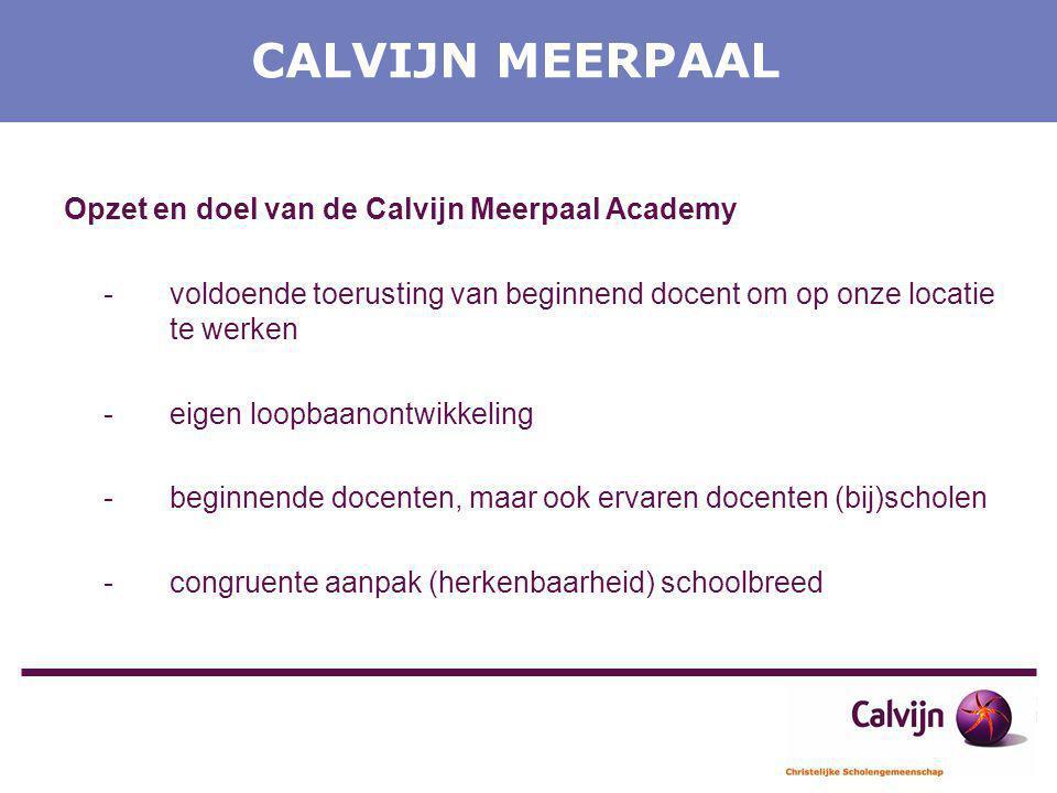 CALVIJN MEERPAAL Opzet en doel van de Calvijn Meerpaal Academy -voldoende toerusting van beginnend docent om op onze locatie te werken -eigen loopbaan