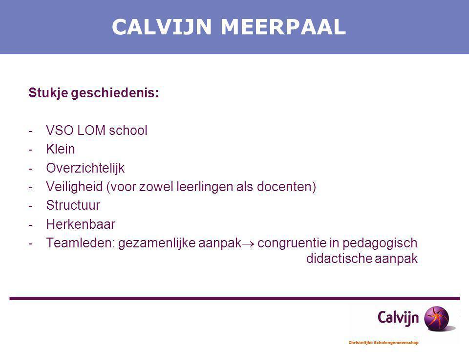 CALVIJN MEERPAAL Stukje geschiedenis: -VSO LOM school -Klein -Overzichtelijk -Veiligheid (voor zowel leerlingen als docenten) -Structuur -Herkenbaar -