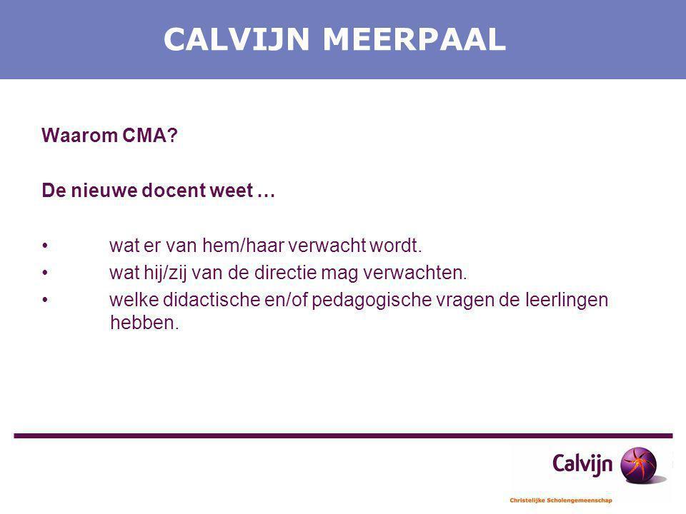 CALVIJN MEERPAAL Waarom CMA? De nieuwe docent weet … wat er van hem/haar verwacht wordt. wat hij/zij van de directie mag verwachten. welke didactische