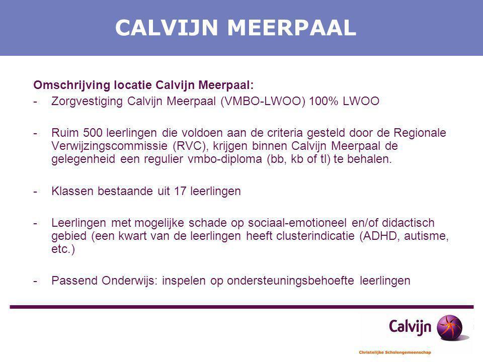CALVIJN MEERPAAL Omschrijving locatie Calvijn Meerpaal: -Zorgvestiging Calvijn Meerpaal (VMBO-LWOO) 100% LWOO -Ruim 500 leerlingen die voldoen aan de