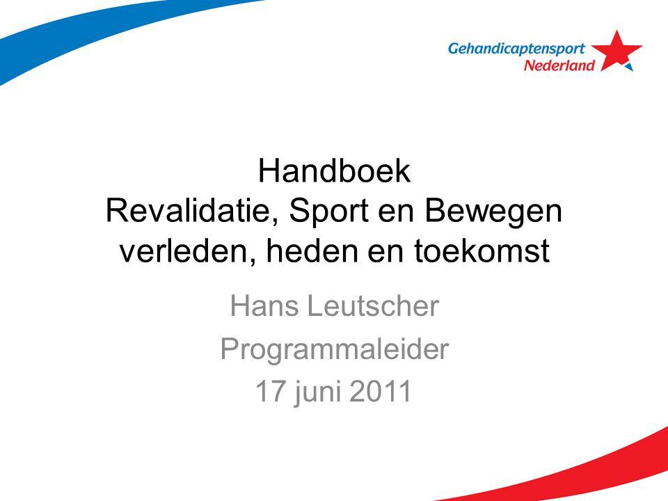 Handboek Revalidatie, Sport en Bewegen verleden, heden en toekomst Hans Leutscher Programmaleider 17 juni 2011