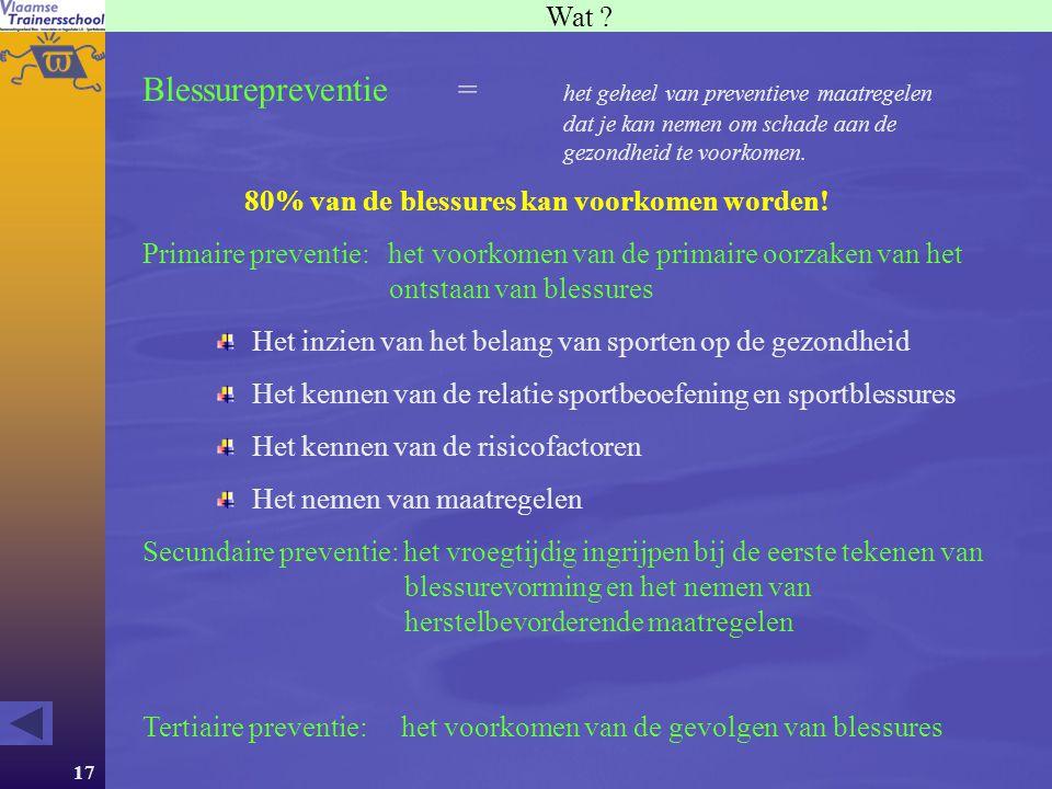 17 Wat ? Blessurepreventie = het geheel van preventieve maatregelen dat je kan nemen om schade aan de gezondheid te voorkomen. 80% van de blessures ka