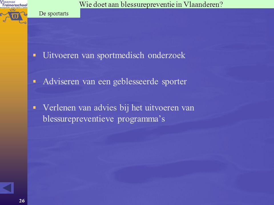 26 Wie doet aan blessurepreventie in Vlaanderen? De sportarts  Uitvoeren van sportmedisch onderzoek  Adviseren van een geblesseerde sporter  Verlen