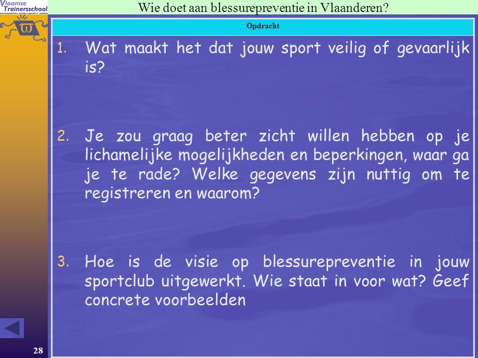 28 Wie doet aan blessurepreventie in Vlaanderen? Opdracht 1. Wat maakt het dat jouw sport veilig of gevaarlijk is? 2. Je zou graag beter zicht willen