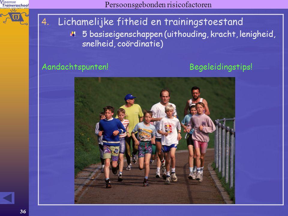36 Persoonsgebonden risicofactoren 4. Lichamelijke fitheid en trainingstoestand 5 basiseigenschappen (uithouding, kracht, lenigheid, snelheid, coördin