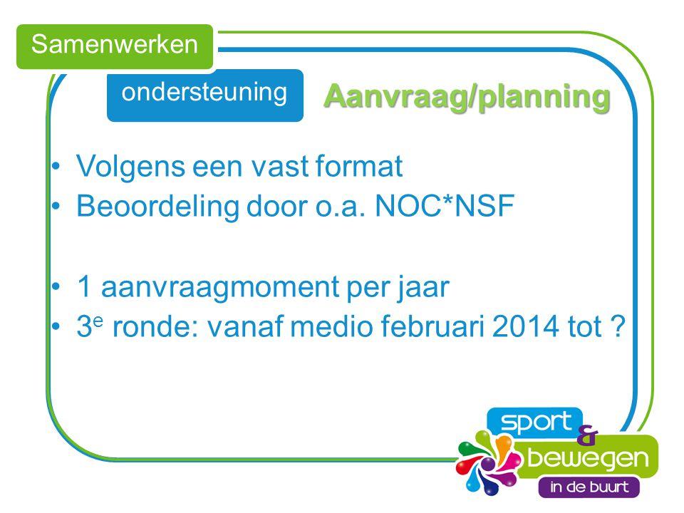 ondersteuning Samenwerken Aanvraag/planning Volgens een vast format Beoordeling door o.a. NOC*NSF 1 aanvraagmoment per jaar 3 e ronde: vanaf medio feb