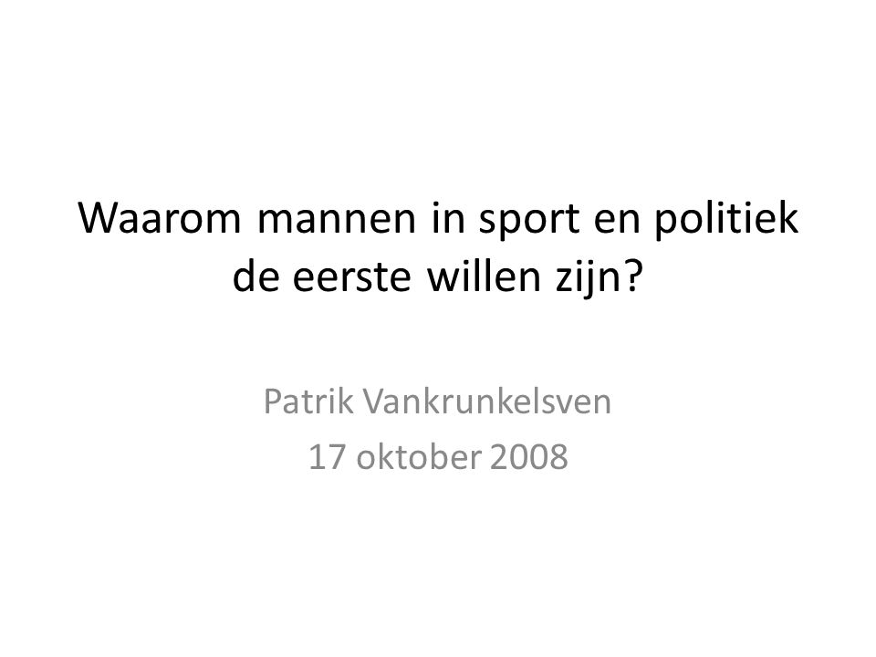 Waarom mannen in sport en politiek de eerste willen zijn Patrik Vankrunkelsven 17 oktober 2008