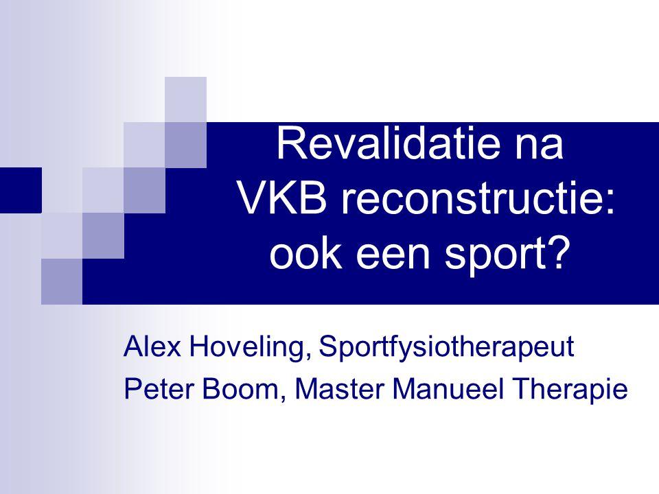 Revalidatie na VKB reconstructie: ook een sport? Alex Hoveling, Sportfysiotherapeut Peter Boom, Master Manueel Therapie