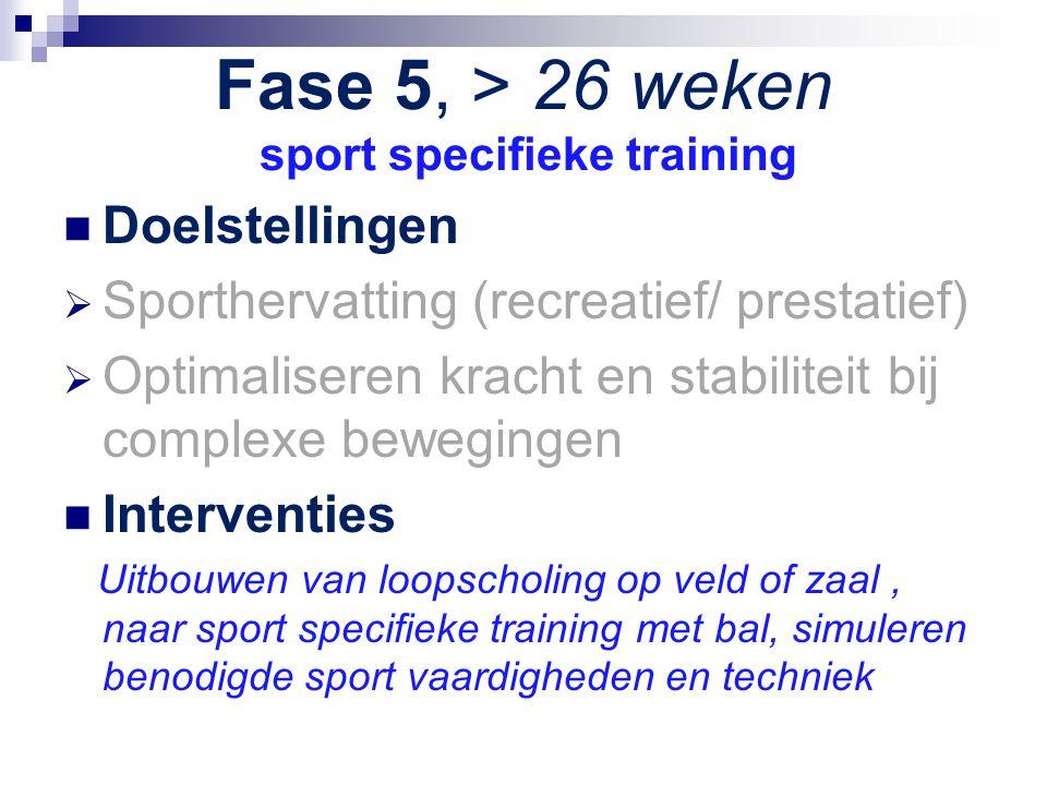 Fase 5, > 26 weken sport specifieke training Doelstellingen  Sporthervatting (recreatief/ prestatief)  Optimaliseren kracht en stabiliteit bij compl