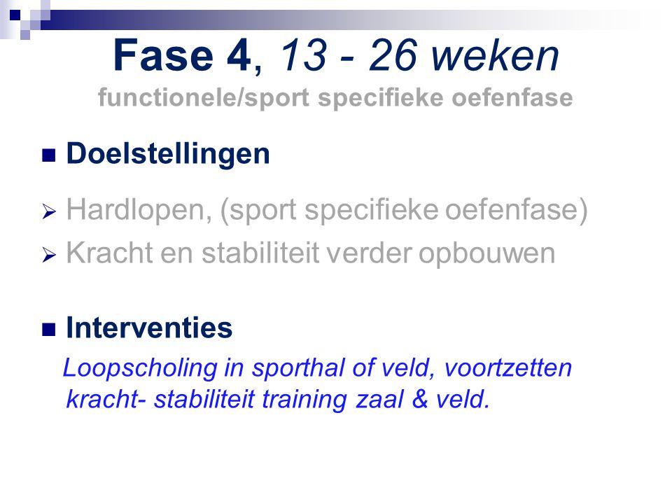 Fase 4, 13 - 26 weken functionele/sport specifieke oefenfase Doelstellingen  Hardlopen, (sport specifieke oefenfase)  Kracht en stabiliteit verder o