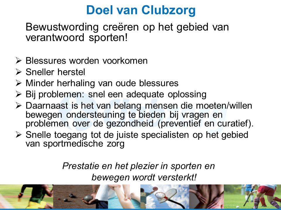 Doel van Clubzorg Bewustwording creëren op het gebied van verantwoord sporten!  Blessures worden voorkomen  Sneller herstel  Minder herhaling van o