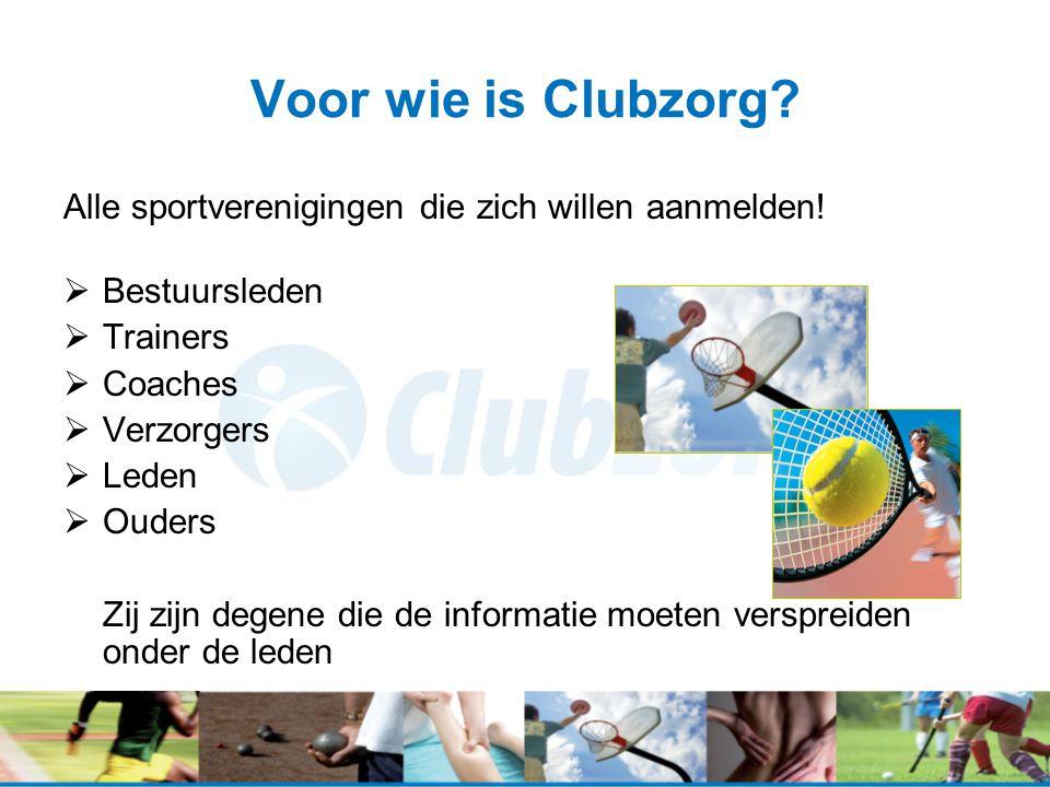 Voor wie is Clubzorg? Alle sportverenigingen die zich willen aanmelden!  Bestuursleden  Trainers  Coaches  Verzorgers  Leden  Ouders Zij zijn de