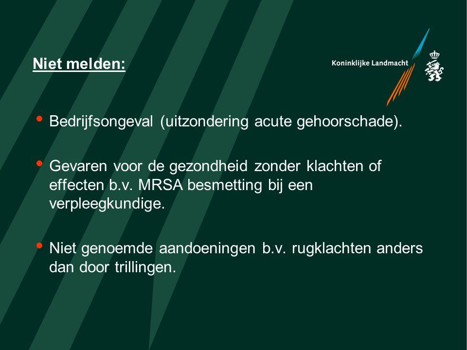 Niet melden:  Bedrijfsongeval (uitzondering acute gehoorschade).  Gevaren voor de gezondheid zonder klachten of effecten b.v. MRSA besmetting bij ee