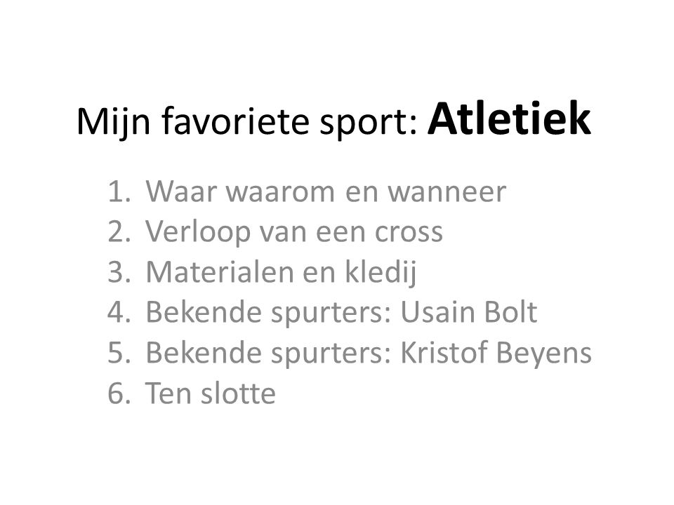 Mijn favoriete sport: Atletiek 1.Waar waarom en wanneer 2.Verloop van een cross 3.Materialen en kledij 4.Bekende spurters: Usain Bolt 5.Bekende spurte