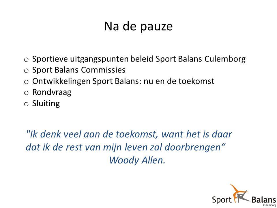 Na de pauze o Sportieve uitgangspunten beleid Sport Balans Culemborg o Sport Balans Commissies o Ontwikkelingen Sport Balans: nu en de toekomst o Rondvraag o Sluiting o … Ik denk veel aan de toekomst, want het is daar dat ik de rest van mijn leven zal doorbrengen Woody Allen.