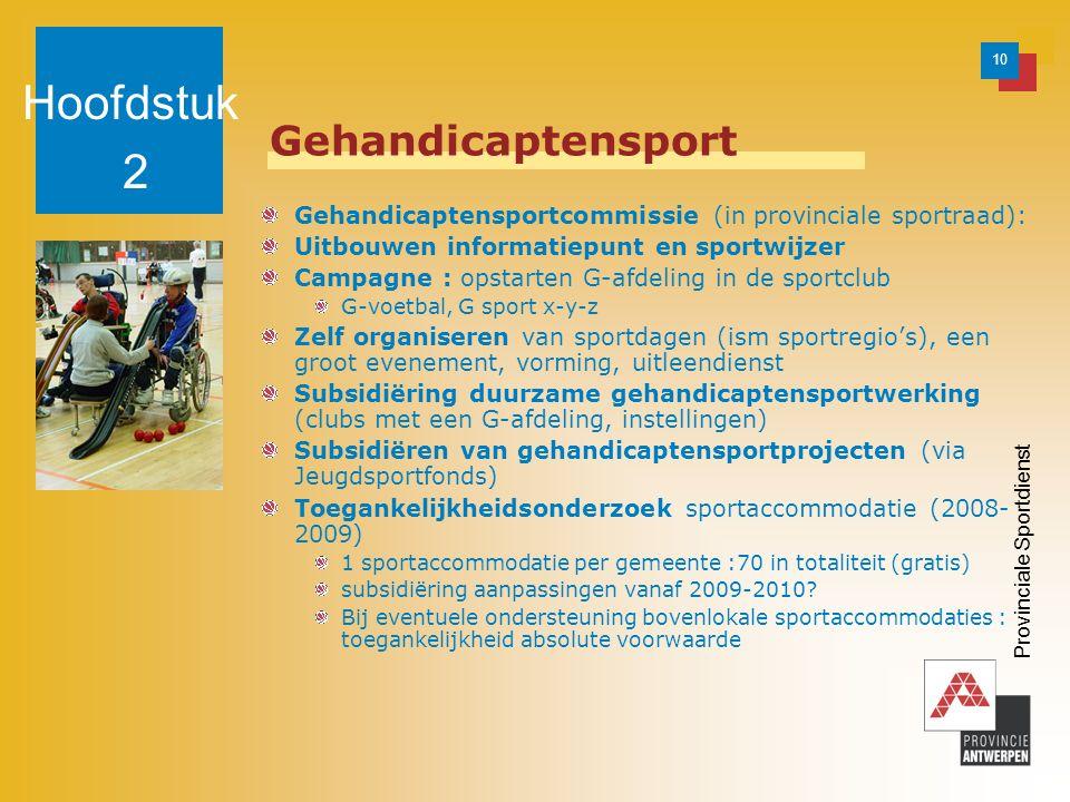 10 Provinciale Sportdienst Gehandicaptensport Gehandicaptensportcommissie (in provinciale sportraad): Uitbouwen informatiepunt en sportwijzer Campagne : opstarten G-afdeling in de sportclub G-voetbal, G sport x-y-z Zelf organiseren van sportdagen (ism sportregio's), een groot evenement, vorming, uitleendienst Subsidiëring duurzame gehandicaptensportwerking (clubs met een G-afdeling, instellingen) Subsidiëren van gehandicaptensportprojecten (via Jeugdsportfonds) Toegankelijkheidsonderzoek sportaccommodatie (2008- 2009) 1 sportaccommodatie per gemeente :70 in totaliteit (gratis) subsidiëring aanpassingen vanaf 2009-2010.
