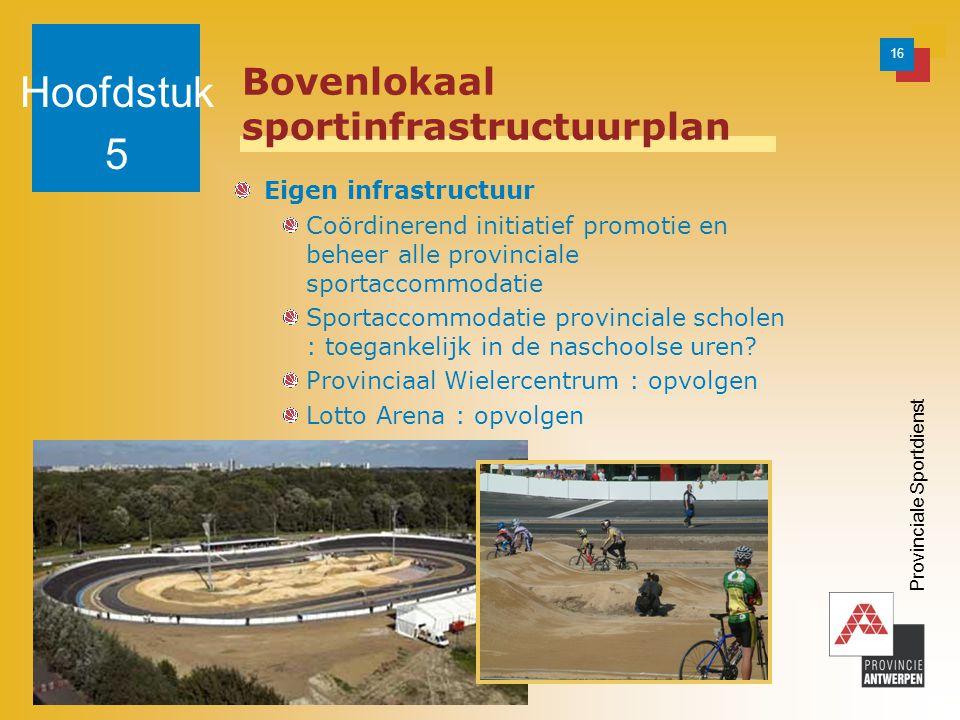 16 Provinciale Sportdienst Bovenlokaal sportinfrastructuurplan Eigen infrastructuur Coördinerend initiatief promotie en beheer alle provinciale sportaccommodatie Sportaccommodatie provinciale scholen : toegankelijk in de naschoolse uren.