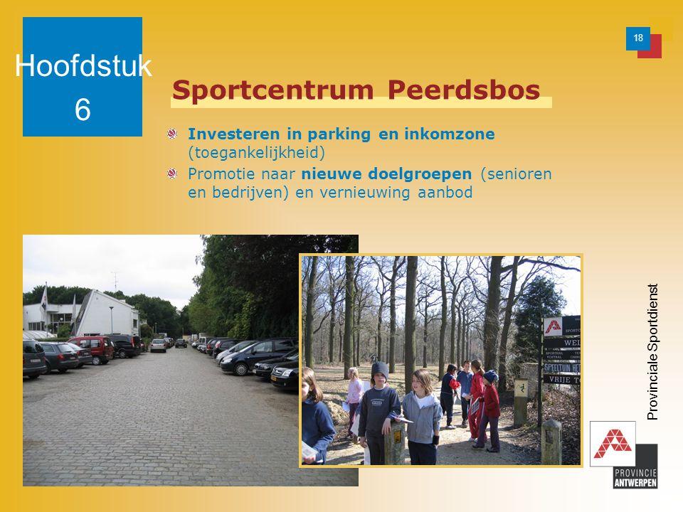 18 Provinciale Sportdienst Sportcentrum Peerdsbos Investeren in parking en inkomzone (toegankelijkheid) Promotie naar nieuwe doelgroepen (senioren en bedrijven) en vernieuwing aanbod Hoofdstuk 6