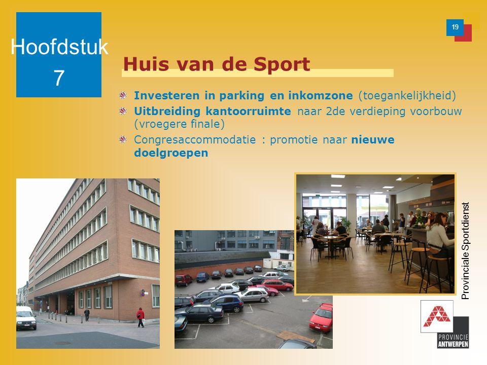 19 Provinciale Sportdienst Huis van de Sport Investeren in parking en inkomzone (toegankelijkheid) Uitbreiding kantoorruimte naar 2de verdieping voorbouw (vroegere finale) Congresaccommodatie : promotie naar nieuwe doelgroepen Hoofdstuk 7