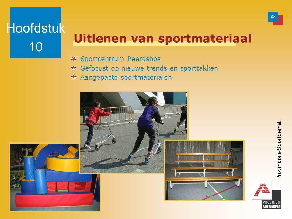 25 Provinciale Sportdienst Uitlenen van sportmateriaal Sportcentrum Peerdsbos Gefocust op nieuwe trends en sporttakken Aangepaste sportmaterialen Hoofdstuk 10