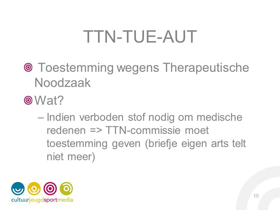 TTN-TUE-AUT Toestemming wegens Therapeutische Noodzaak Wat? –Indien verboden stof nodig om medische redenen => TTN-commissie moet toestemming geven (b