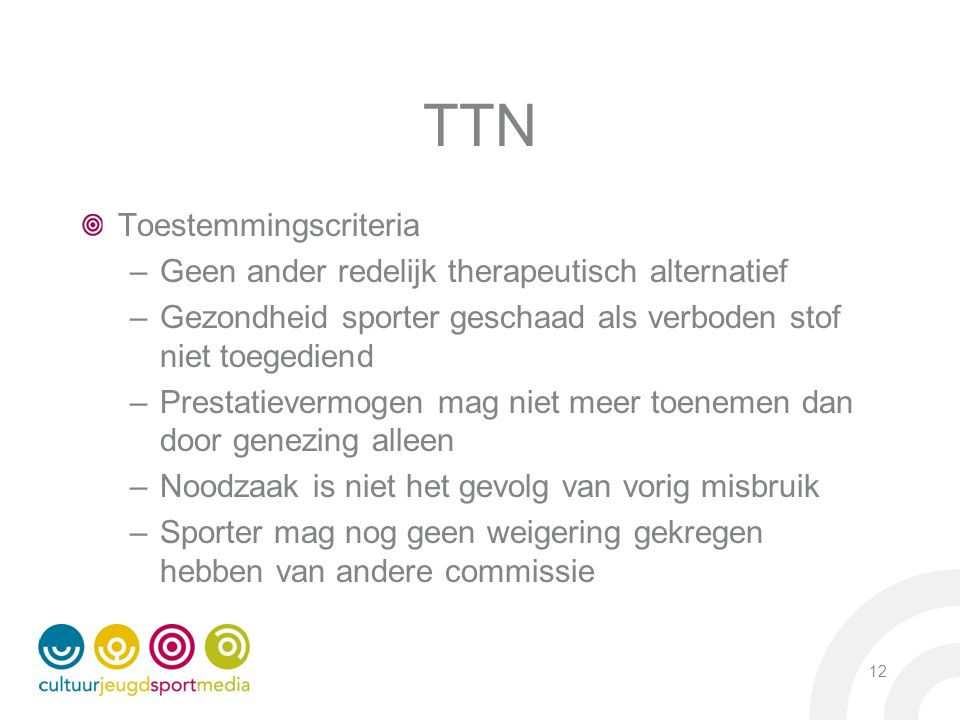 TTN Toestemmingscriteria –Geen ander redelijk therapeutisch alternatief –Gezondheid sporter geschaad als verboden stof niet toegediend –Prestatievermo