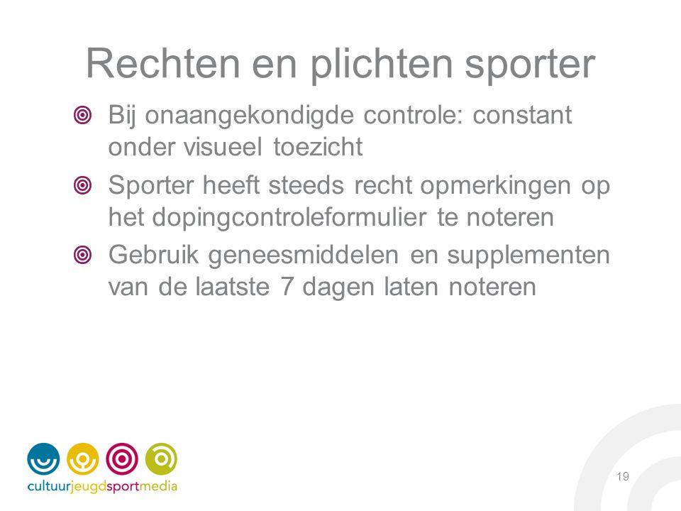 19 Rechten en plichten sporter Bij onaangekondigde controle: constant onder visueel toezicht Sporter heeft steeds recht opmerkingen op het dopingcontr