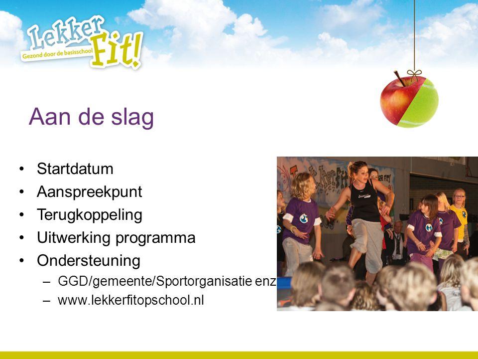 Aan de slag Startdatum Aanspreekpunt Terugkoppeling Uitwerking programma Ondersteuning –GGD/gemeente/Sportorganisatie enz. –www.lekkerfitopschool.nl