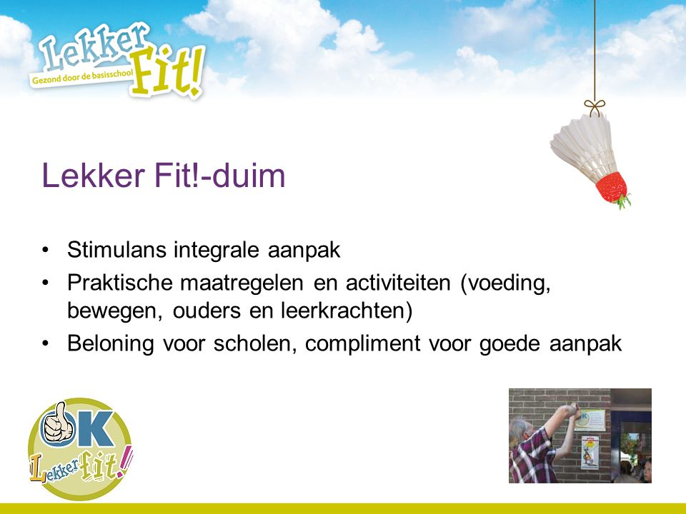 Lekker Fit!-duim Stimulans integrale aanpak Praktische maatregelen en activiteiten (voeding, bewegen, ouders en leerkrachten) Beloning voor scholen, c