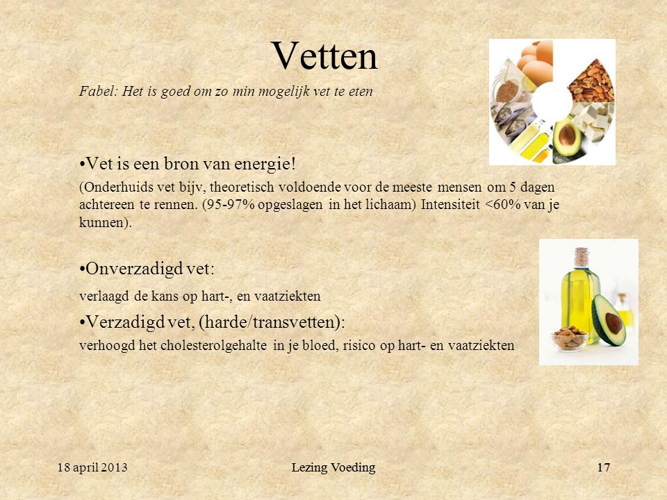Lezing Voeding1718 april 2013Lezing Voeding17 Vetten Fabel: Het is goed om zo min mogelijk vet te eten Vet is een bron van energie.
