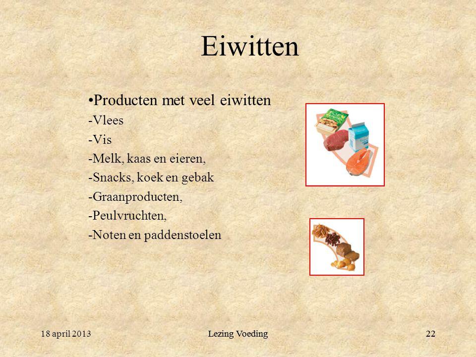 2218 april 2013Lezing Voeding22 Eiwitten Producten met veel eiwitten -Vlees -Vis -Melk, kaas en eieren, -Snacks, koek en gebak -Graanproducten, -Peulvruchten, -Noten en paddenstoelen