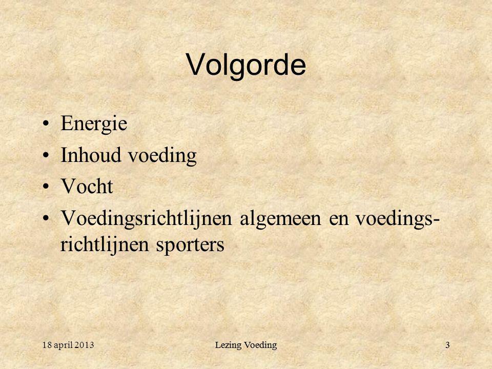 Lezing Voeding3 Volgorde Energie Inhoud voeding Vocht Voedingsrichtlijnen algemeen en voedings- richtlijnen sporters 18 april 2013Lezing Voeding3
