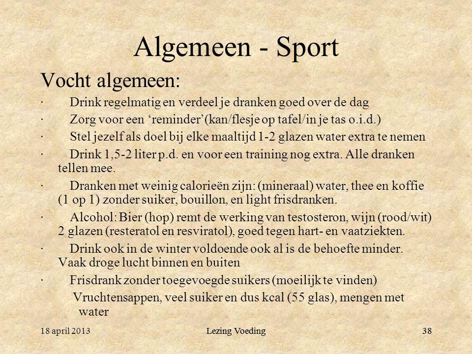 38 Algemeen - Sport Vocht algemeen: · Drink regelmatig en verdeel je dranken goed over de dag · Zorg voor een 'reminder'(kan/flesje op tafel/in je tas o.i.d.) · Stel jezelf als doel bij elke maaltijd 1-2 glazen water extra te nemen · Drink 1,5-2 liter p.d.