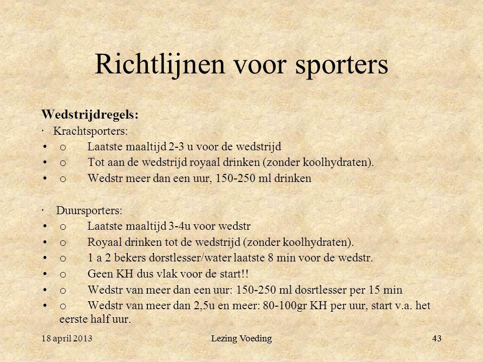 43 Richtlijnen voor sporters Wedstrijdregels: · Krachtsporters: o Laatste maaltijd 2-3 u voor de wedstrijd o Tot aan de wedstrijd royaal drinken (zonder koolhydraten).