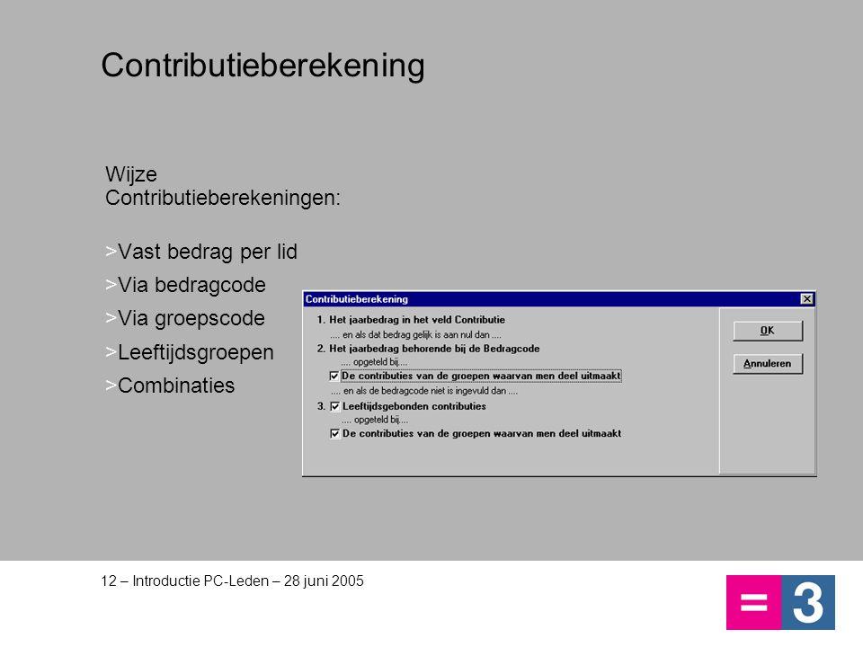 12 – Introductie PC-Leden – 28 juni 2005 Contributieberekening Wijze Contributieberekeningen: >Vast bedrag per lid >Via bedragcode >Via groepscode >Le